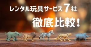 【失敗したくない人へ】おもちゃの定額レンタル7社比較!あなたにおすすめなのはどれ?