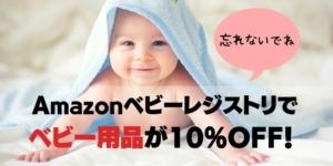 Amazonベビーレジストリに登録して10%割引でベビー用品をGETしよう!